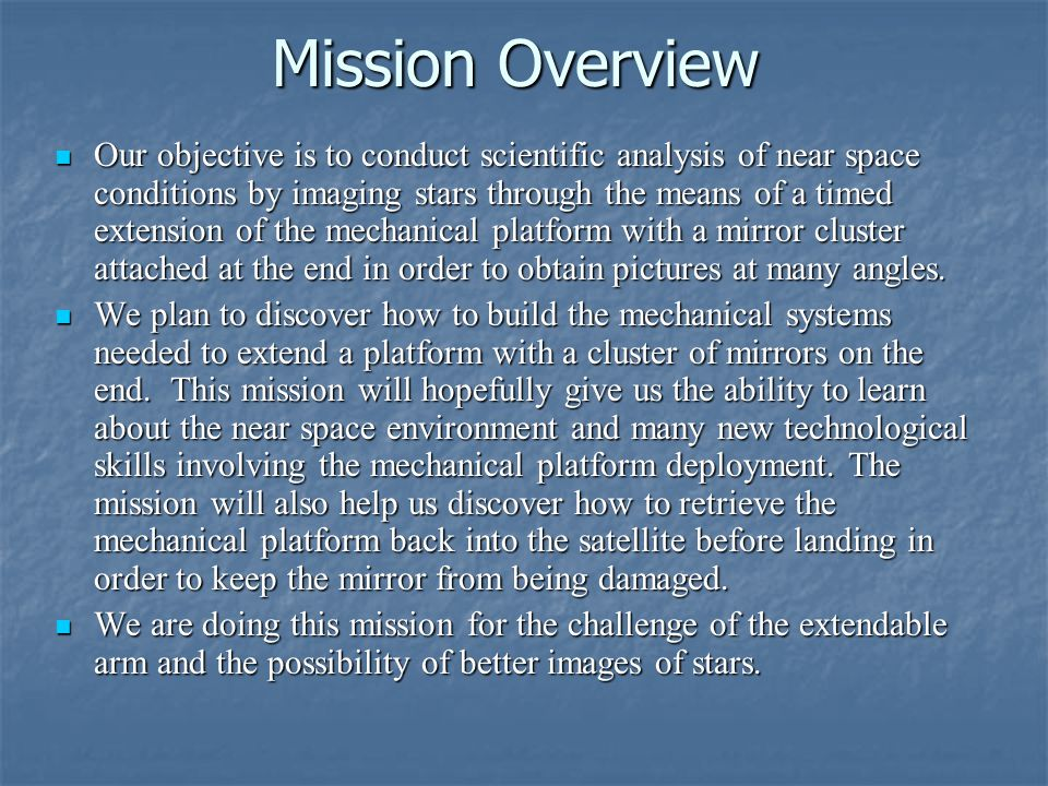 Mission Overview Our objective is to conduct scientific analysis of near space conditions by imaging stars through the means of a timed extension of the mechanical platform with a mirror cluster attached at the end in order to obtain pictures at many angles.