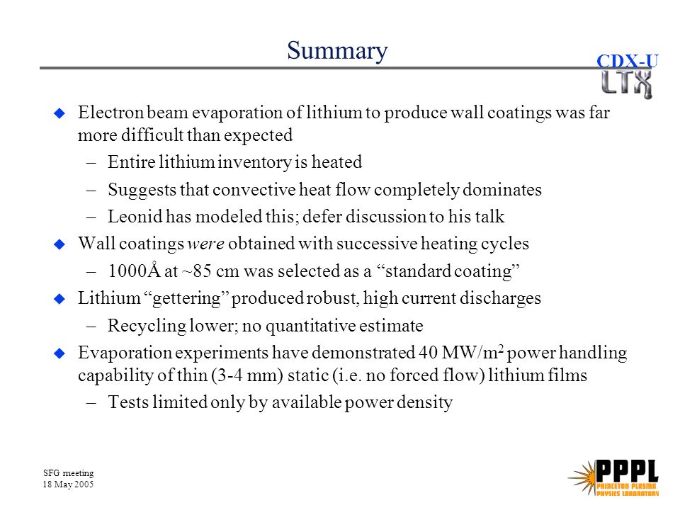 SFG meeting 18 May 2005 CDX-U Summary  Electron beam evaporation of lithium to produce wall coatings was far more difficult than expected –Entire lithium inventory is heated –Suggests that convective heat flow completely dominates –Leonid has modeled this; defer discussion to his talk  Wall coatings were obtained with successive heating cycles –1000Å at ~85 cm was selected as a standard coating  Lithium gettering produced robust, high current discharges –Recycling lower; no quantitative estimate  Evaporation experiments have demonstrated 40 MW/m 2 power handling capability of thin (3-4 mm) static (i.e.