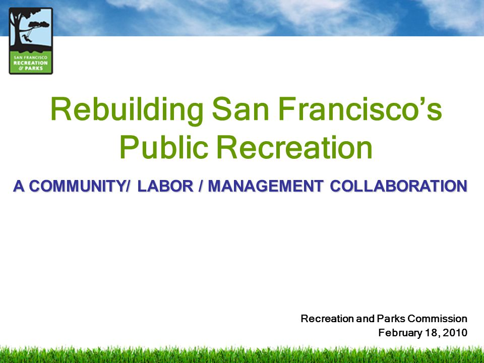 Rebuilding San Francisco's Public Recreation Recreation and Parks Commission February 18, 2010 A COMMUNITY/ LABOR / MANAGEMENT COLLABORATION