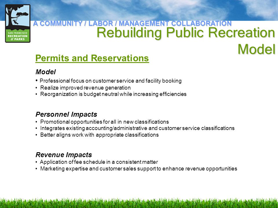 Permits and Reservations Model Professional focus on customer service and facility booking Realize improved revenue generation Reorganization is budget neutral while increasing efficiencies Personnel Impacts Promotional opportunities for all in new classifications Integrates existing accounting/administrative and customer service classifications Better aligns work with appropriate classifications Revenue Impacts Application of fee schedule in a consistent matter Marketing expertise and customer sales support to enhance revenue opportunities A COMMUNITY / LABOR / MANAGEMENT COLLABORATION Rebuilding Public Recreation Model