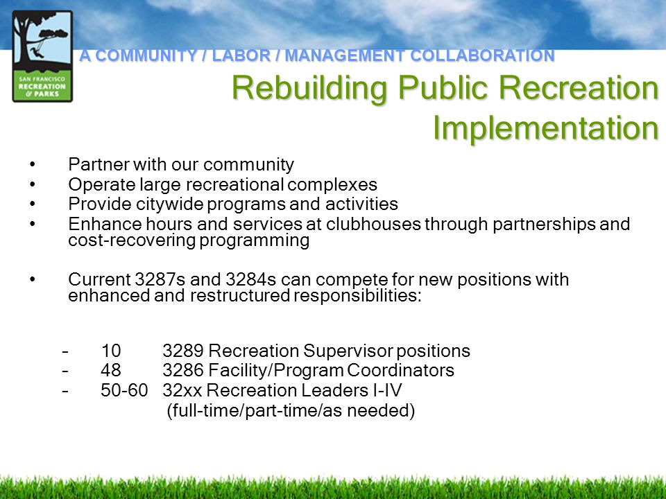 Partner with our community Operate large recreational complexes Provide citywide programs and activities Enhance hours and services at clubhouses through partnerships and cost-recovering programming Current 3287s and 3284s can compete for new positions with enhanced and restructured responsibilities: – 103289 Recreation Supervisor positions – 483286 Facility/Program Coordinators – 50-60 32xx Recreation Leaders I-IV (full-time/part-time/as needed) A COMMUNITY / LABOR / MANAGEMENT COLLABORATION Rebuilding Public Recreation Implementation