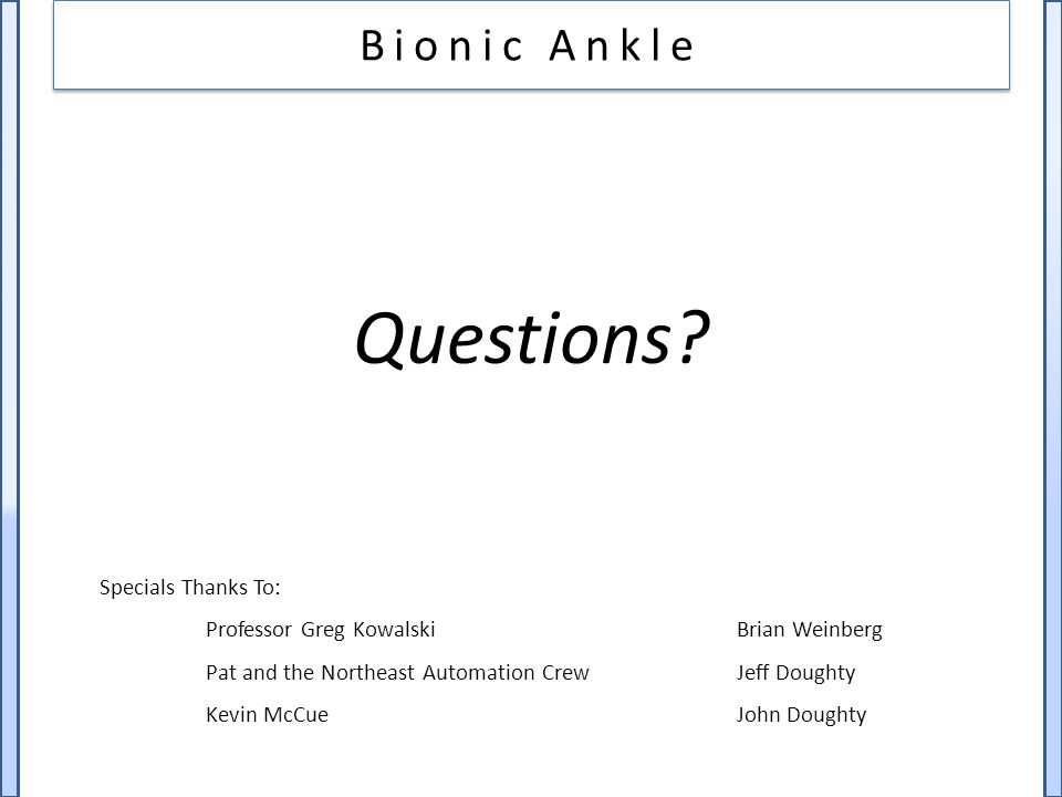 Bionic Ankle Questions? Specials Thanks To: Professor Greg KowalskiBrian Weinberg Pat and the Northeast Automation CrewJeff Doughty Kevin McCueJohn Do