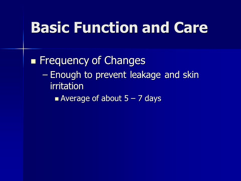 Basic Function and Care Frequency of Changes Frequency of Changes –Enough to prevent leakage and skin irritation Average of about 5 – 7 days Average of about 5 – 7 days