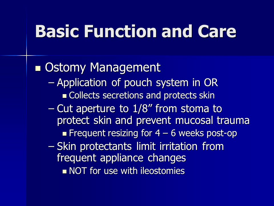 Basic Function and Care Ostomy Management Ostomy Management –Application of pouch system in OR Collects secretions and protects skin Collects secretio