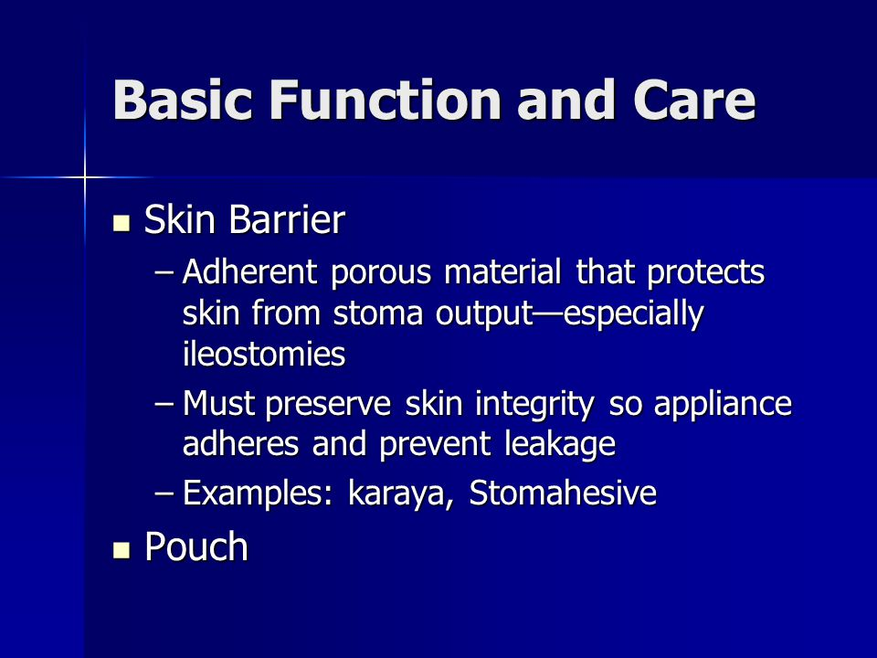 Basic Function and Care Skin Barrier Skin Barrier –Adherent porous material that protects skin from stoma output—especially ileostomies –Must preserve skin integrity so appliance adheres and prevent leakage –Examples: karaya, Stomahesive Pouch Pouch