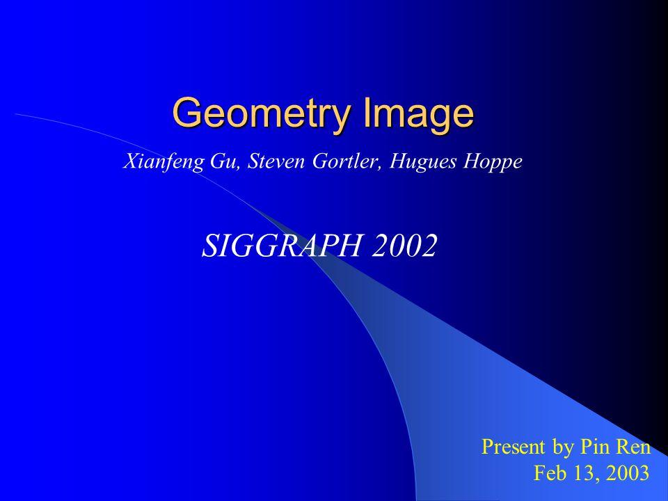 Geometry Image Xianfeng Gu, Steven Gortler, Hugues Hoppe SIGGRAPH 2002 Present by Pin Ren Feb 13, 2003