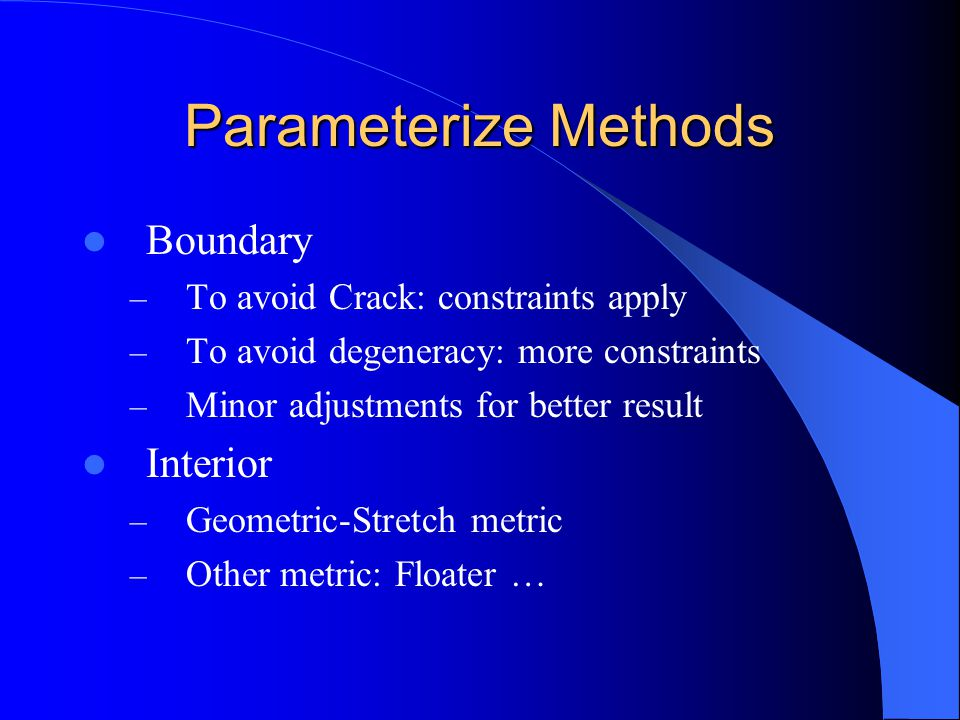 Parameterize Methods Boundary – To avoid Crack: constraints apply – To avoid degeneracy: more constraints – Minor adjustments for better result Interior – Geometric-Stretch metric – Other metric: Floater …