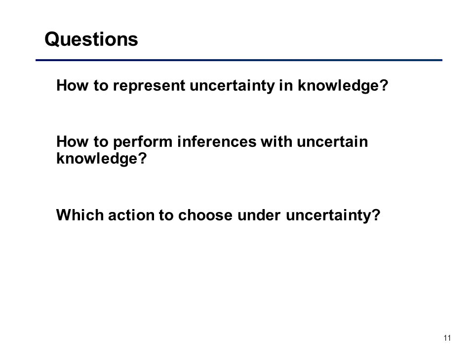 11 Questions How to represent uncertainty in knowledge.