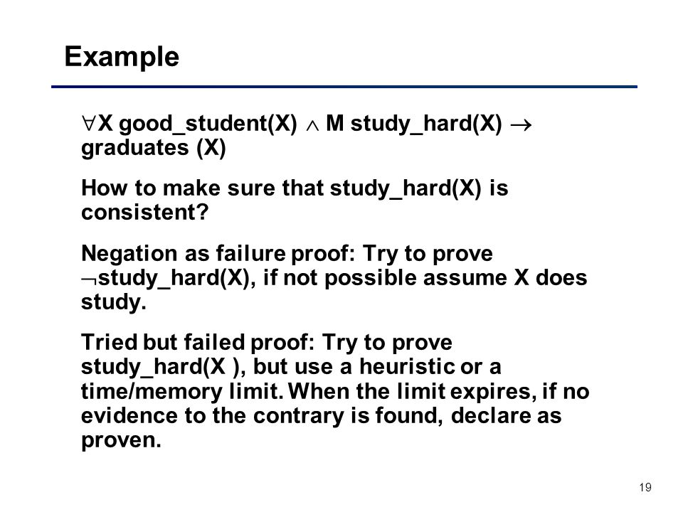 19 Example  X good_student(X)  M study_hard(X)  graduates (X) How to make sure that study_hard(X) is consistent.