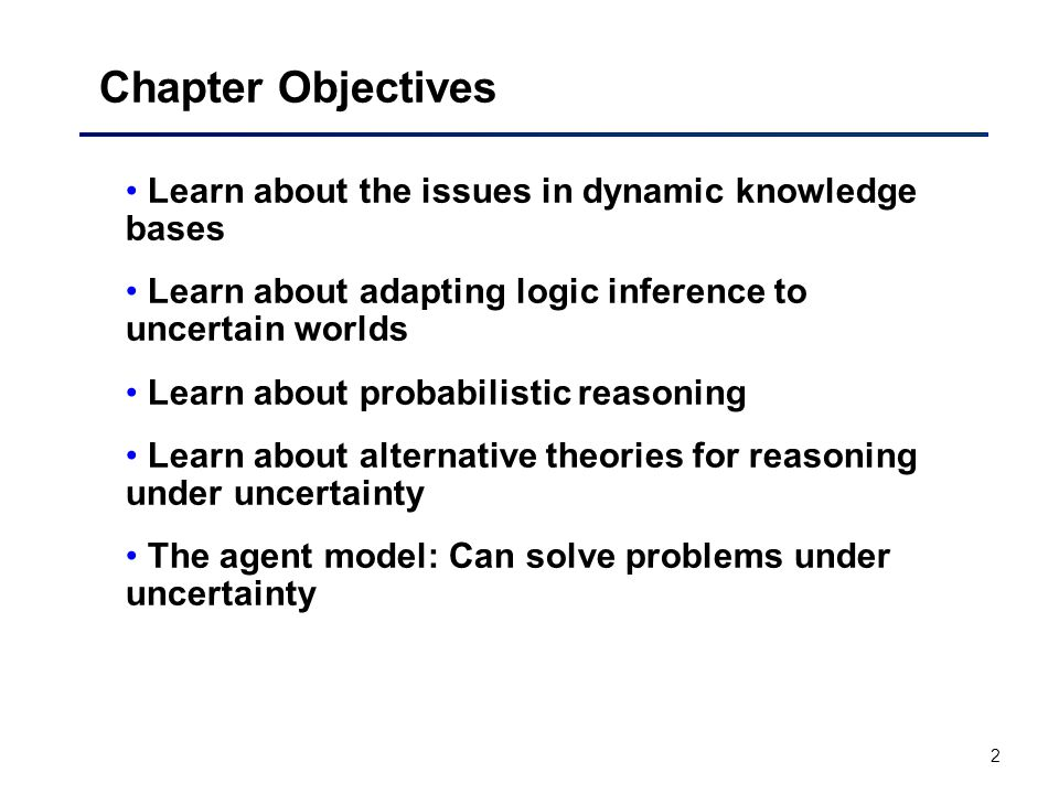 2 Chapter Objectives Learn about the issues in dynamic knowledge bases Learn about adapting logic inference to uncertain worlds Learn about probabilistic reasoning Learn about alternative theories for reasoning under uncertainty The agent model: Can solve problems under uncertainty