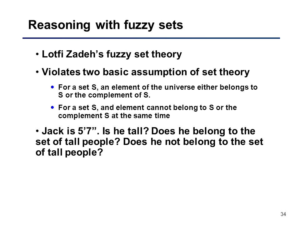 34 Reasoning with fuzzy sets Lotfi Zadeh's fuzzy set theory Violates two basic assumption of set theory  For a set S, an element of the universe either belongs to S or the complement of S.