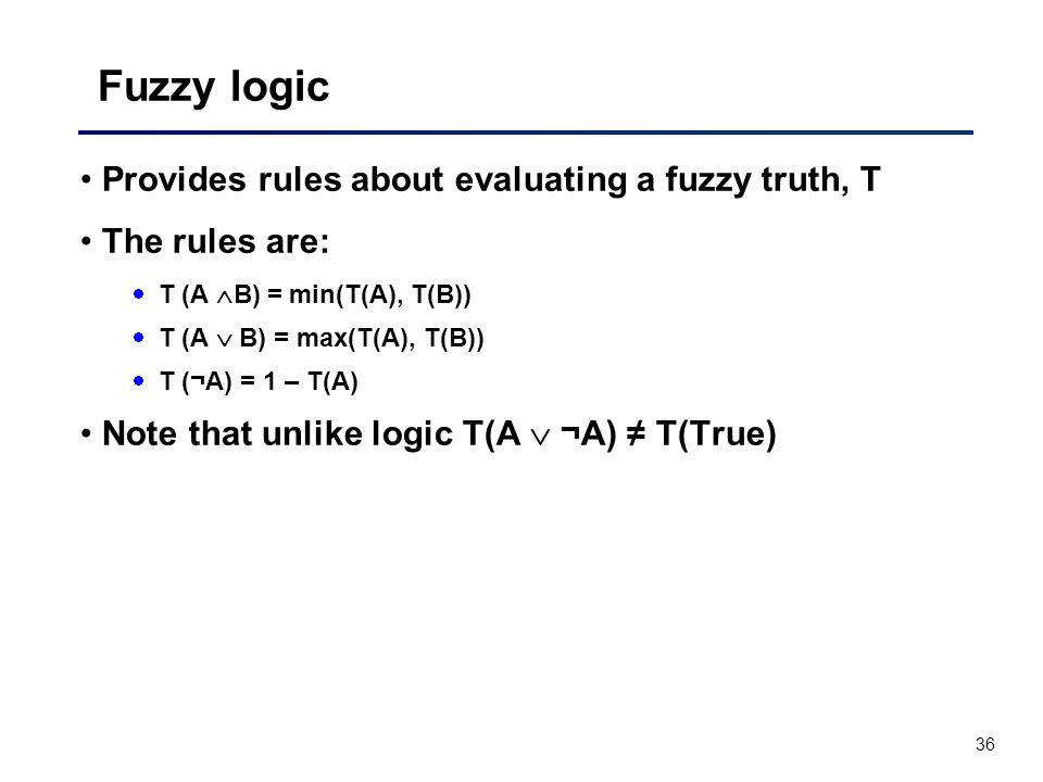 36 Fuzzy logic Provides rules about evaluating a fuzzy truth, T The rules are:  T (A  B) = min(T(A), T(B))  T (A  B) = max(T(A), T(B))  T (¬A) = 1 – T(A) Note that unlike logic T(A  ¬A) ≠ T(True)