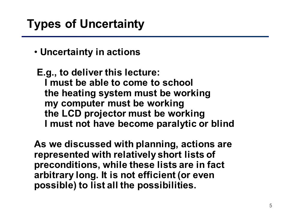 5 Types of Uncertainty Uncertainty in actions E.g., to deliver this lecture: I must be able to come to school the heating system must be working my computer must be working the LCD projector must be working I must not have become paralytic or blind As we discussed with planning, actions are represented with relatively short lists of preconditions, while these lists are in fact arbitrary long.
