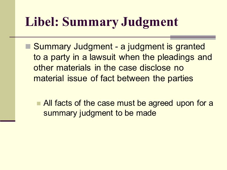 Libel: Summary Judgment Summary Judgment - a judgment is granted to a party in a lawsuit when the pleadings and other materials in the case disclose no material issue of fact between the parties All facts of the case must be agreed upon for a summary judgment to be made