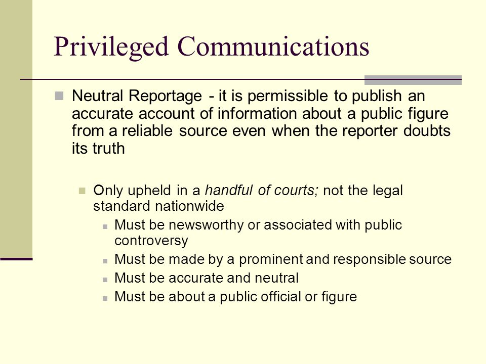 Privileged Communications Neutral Reportage - it is permissible to publish an accurate account of information about a public figure from a reliable source even when the reporter doubts its truth Only upheld in a handful of courts; not the legal standard nationwide Must be newsworthy or associated with public controversy Must be made by a prominent and responsible source Must be accurate and neutral Must be about a public official or figure