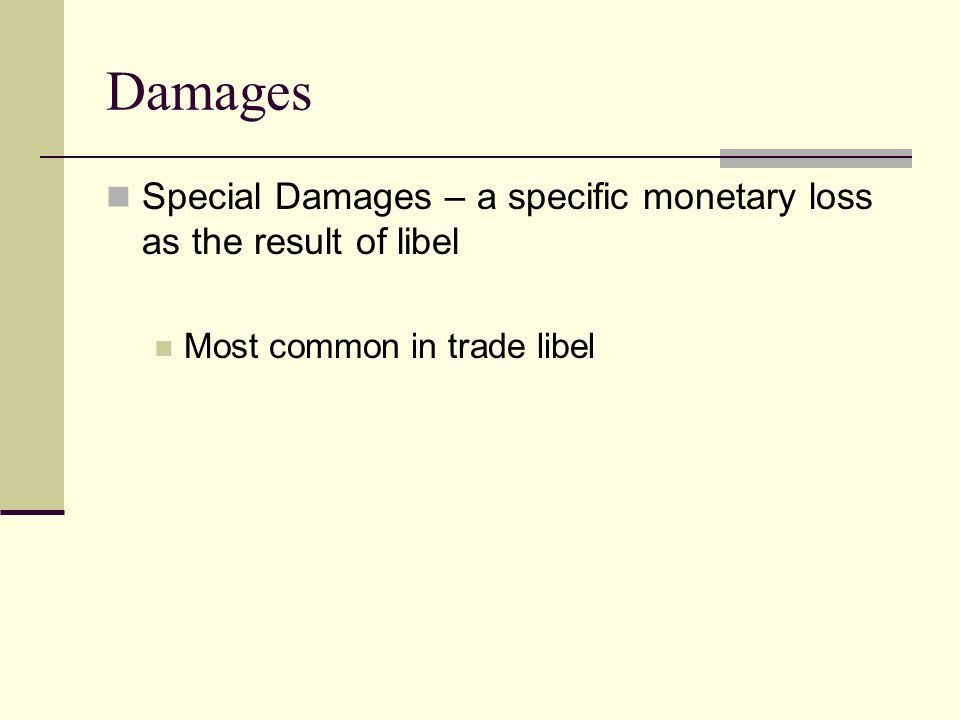 Damages Special Damages – a specific monetary loss as the result of libel Most common in trade libel