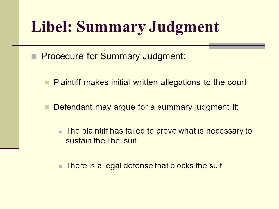 Libel: Summary Judgment Procedure for Summary Judgment: Plaintiff makes initial written allegations to the court Defendant may argue for a summary judgment if: The plaintiff has failed to prove what is necessary to sustain the libel suit There is a legal defense that blocks the suit