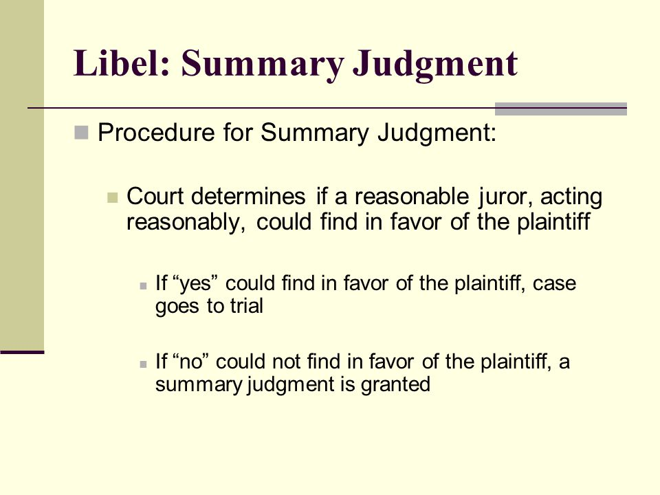 Libel: Summary Judgment Procedure for Summary Judgment: Court determines if a reasonable juror, acting reasonably, could find in favor of the plaintiff If yes could find in favor of the plaintiff, case goes to trial If no could not find in favor of the plaintiff, a summary judgment is granted