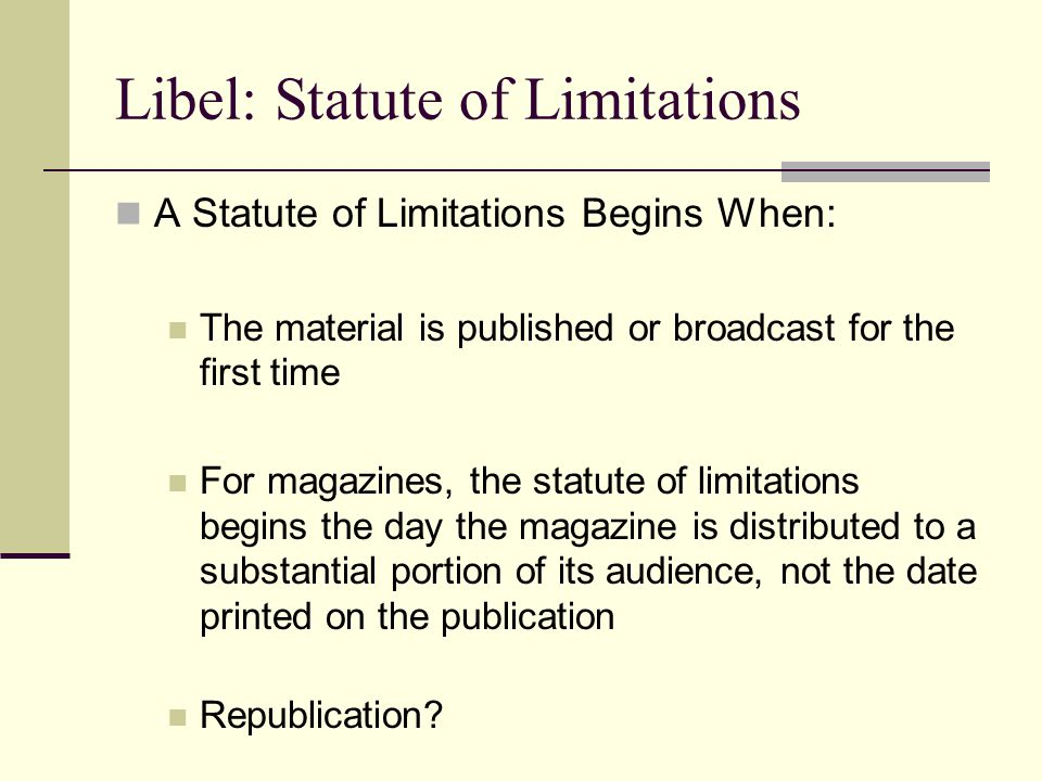 Libel: Statute of Limitations A Statute of Limitations Begins When: The material is published or broadcast for the first time For magazines, the statu