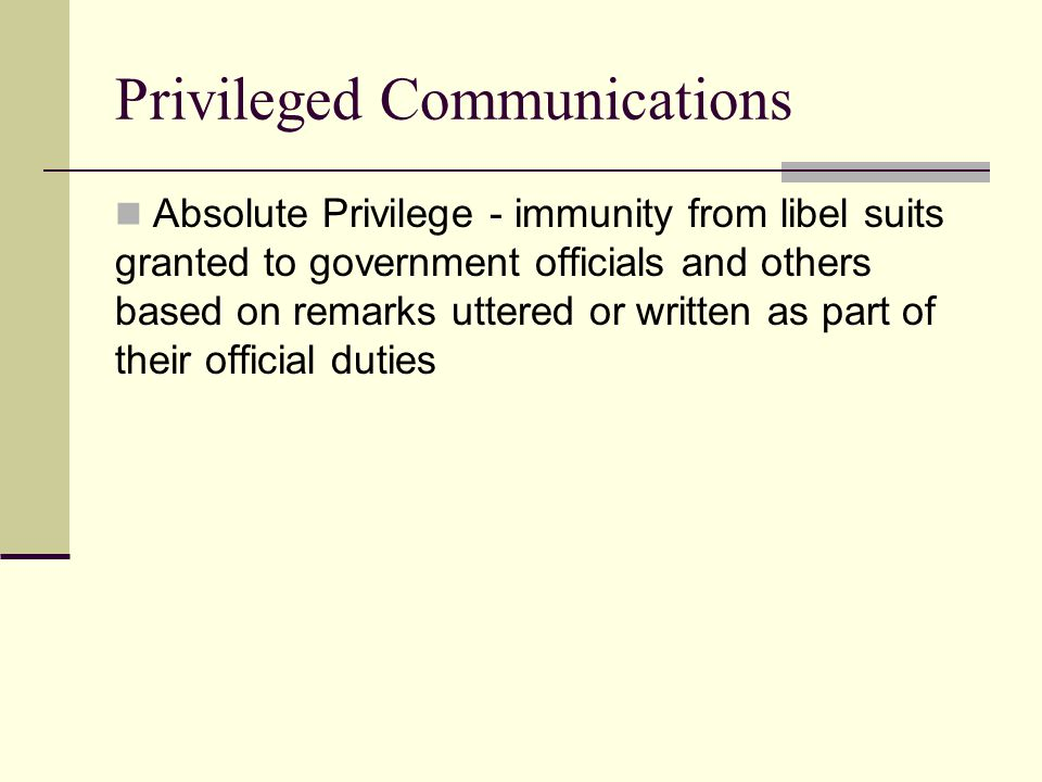 Privileged Communications Absolute Privilege - immunity from libel suits granted to government officials and others based on remarks uttered or written as part of their official duties