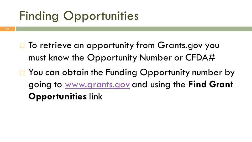 Finding Opportunities  To retrieve an opportunity from Grants.gov you must know the Opportunity Number or CFDA#  You can obtain the Funding Opportunity number by going to www.grants.gov and using the Find Grant Opportunities linkwww.grants.gov 12