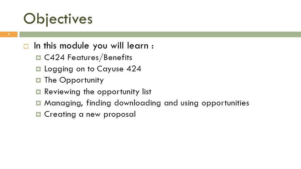 Objectives 2  In this module you will learn :  C424 Features/Benefits  Logging on to Cayuse 424  The Opportunity  Reviewing the opportunity list  Managing, finding downloading and using opportunities  Creating a new proposal