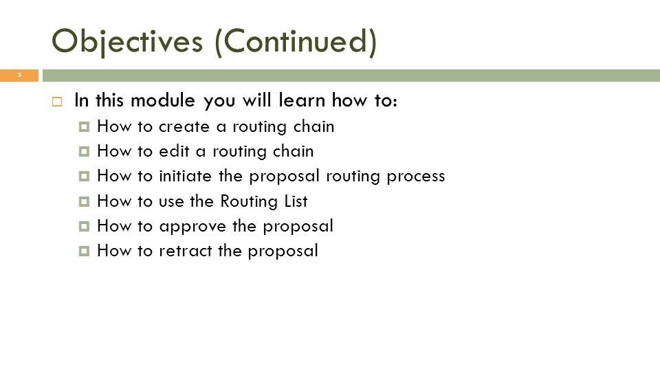Objectives (Continued) 3  In this module you will learn how to:  How to create a routing chain  How to edit a routing chain  How to initiate the proposal routing process  How to use the Routing List  How to approve the proposal  How to retract the proposal