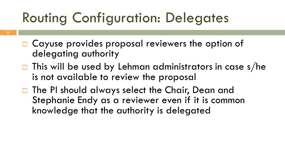 Routing Configuration: Delegates 31  Cayuse provides proposal reviewers the option of delegating authority  This will be used by Lehman administrators in case s/he is not available to review the proposal  The PI should always select the Chair, Dean and Stephanie Endy as a reviewer even if it is common knowledge that the authority is delegated