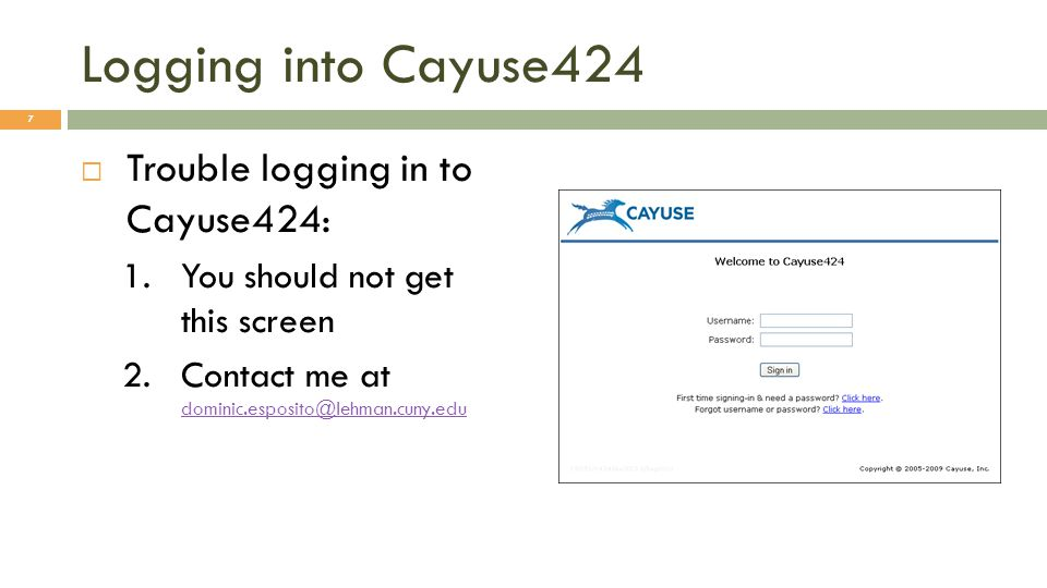 Logging into Cayuse424  Trouble logging in to Cayuse424: 1.You should not get this screen 2.Contact me at dominic.esposito@lehman.cuny.edu dominic.esposito@lehman.cuny.edu 7