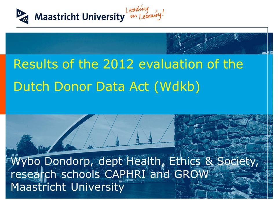 Results of the 2012 evaluation of the Dutch Donor Data Act (Wdkb) Wybo Dondorp, dept Health, Ethics & Society, research schools CAPHRI and GROW Maastricht University