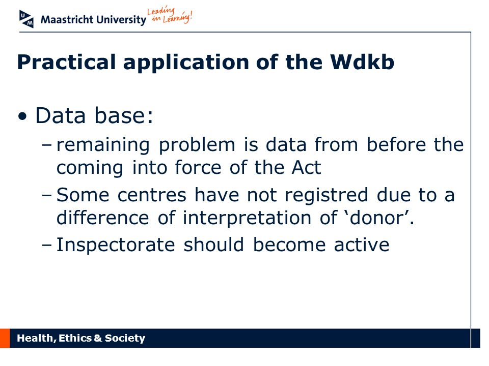 Health, Ethics & Society Practical application of the Wdkb Data base: –remaining problem is data from before the coming into force of the Act –Some centres have not registred due to a difference of interpretation of 'donor'.