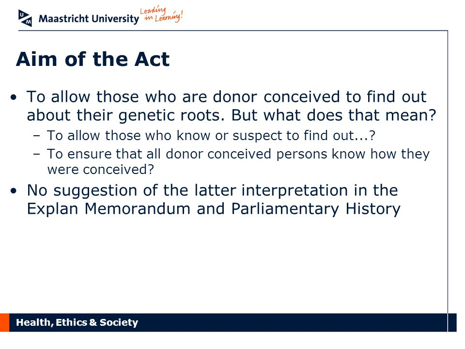 Health, Ethics & Society Aim of the Act To allow those who are donor conceived to find out about their genetic roots.
