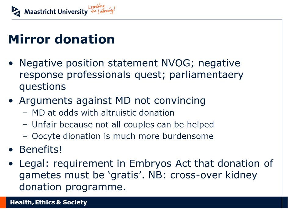 Health, Ethics & Society Mirror donation Negative position statement NVOG; negative response professionals quest; parliamentaery questions Arguments against MD not convincing –MD at odds with altruistic donation –Unfair because not all couples can be helped –Oocyte dionation is much more burdensome Benefits.