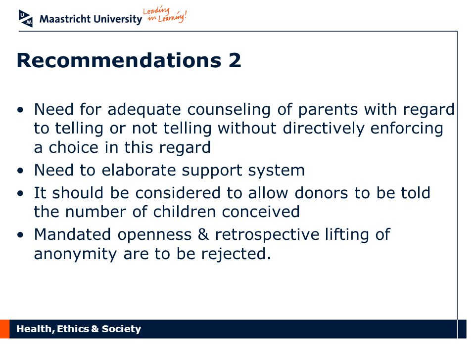 Health, Ethics & Society Recommendations 2 Need for adequate counseling of parents with regard to telling or not telling without directively enforcing a choice in this regard Need to elaborate support system It should be considered to allow donors to be told the number of children conceived Mandated openness & retrospective lifting of anonymity are to be rejected.