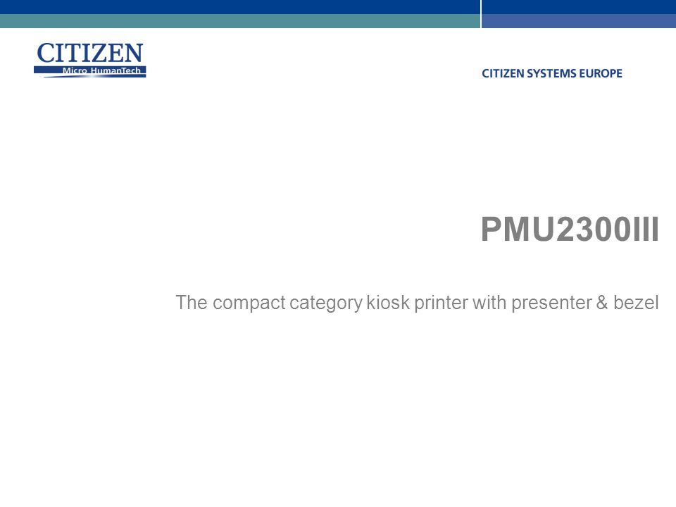 Citizen Systems Europe GmbH www.citizen-europe.com Stuttgart – London +49 711 3906 400 +44 20 8893 1900 PMU2300III The compact category kiosk printer