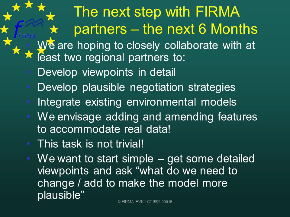 © FIRMA EVK1-CT1999-00016 The next step with FIRMA partners – the next 6 Months We are hoping to closely collaborate with at least two regional partners to: Develop viewpoints in detail Develop plausible negotiation strategies Integrate existing environmental models We envisage adding and amending features to accommodate real data.