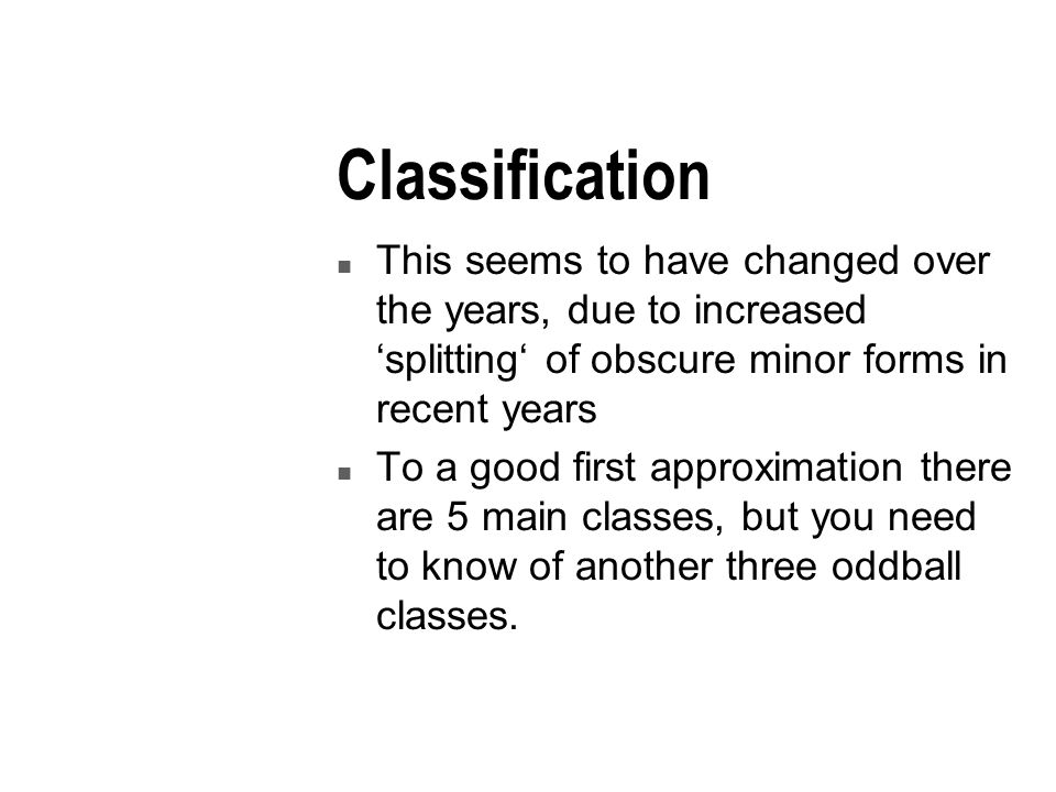 Classification n This seems to have changed over the years, due to increased 'splitting' of obscure minor forms in recent years n To a good first approximation there are 5 main classes, but you need to know of another three oddball classes.