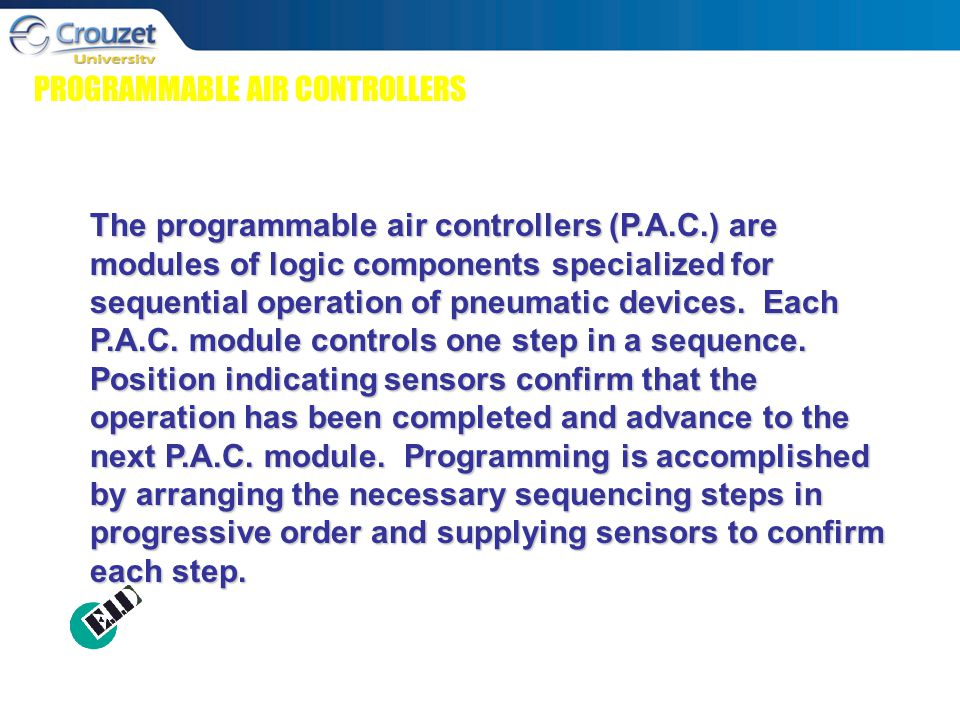 PROGRAMMABLE AIR CONTROLLERS The programmable air controllers (P.A.C.) are modules of logic components specialized for sequential operation of pneumatic devices.