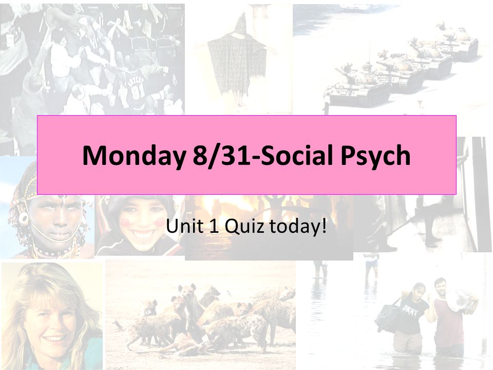 Monday 8/31-Social Psych Unit 1 Quiz today!