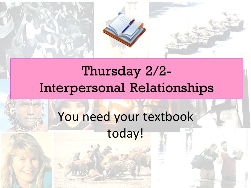 Thursday 2/2- Interpersonal Relationships You need your textbook today!