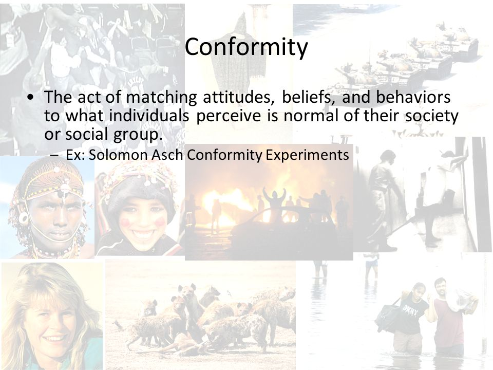 Conformity The act of matching attitudes, beliefs, and behaviors to what individuals perceive is normal of their society or social group.
