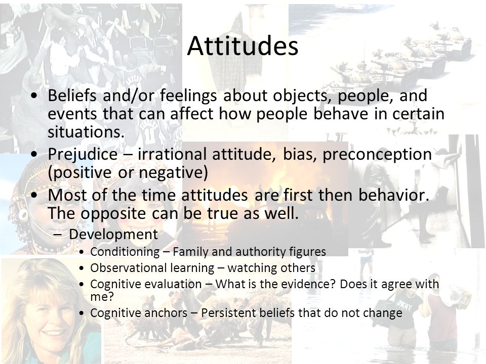 Attitudes Beliefs and/or feelings about objects, people, and events that can affect how people behave in certain situations.