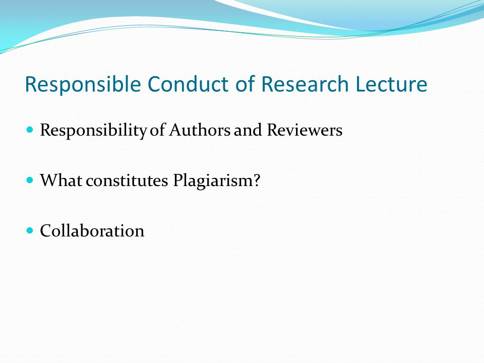 Responsible Conduct of Research Lecture Responsibility of Authors and Reviewers What constitutes Plagiarism.