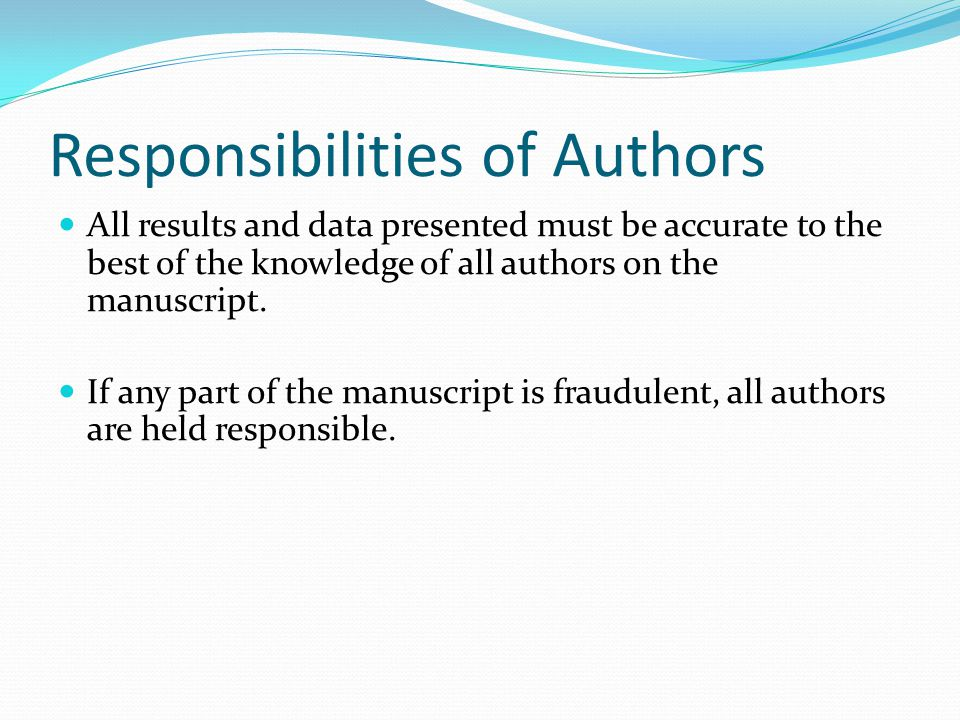 Responsibilities of Authors All results and data presented must be accurate to the best of the knowledge of all authors on the manuscript. If any part