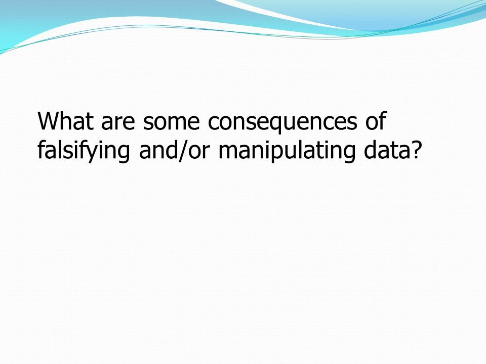 What are some consequences of falsifying and/or manipulating data?