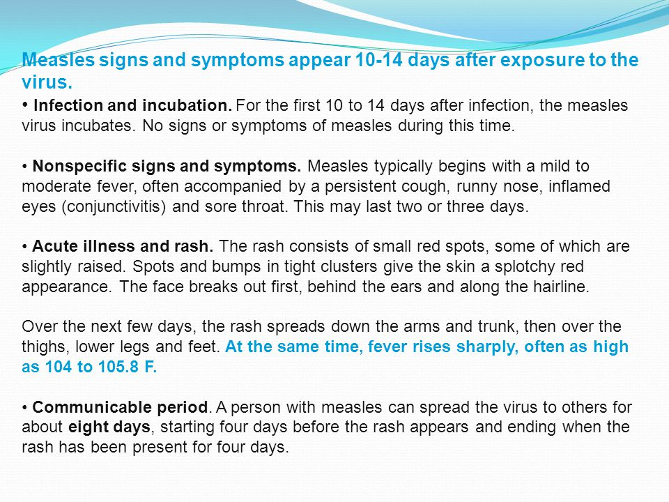 Measles signs and symptoms appear 10-14 days after exposure to the virus.