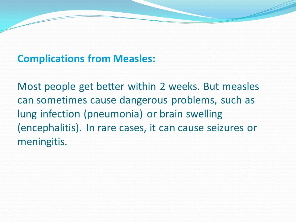 Complications from Measles: Most people get better within 2 weeks. But measles can sometimes cause dangerous problems, such as lung infection (pneumon