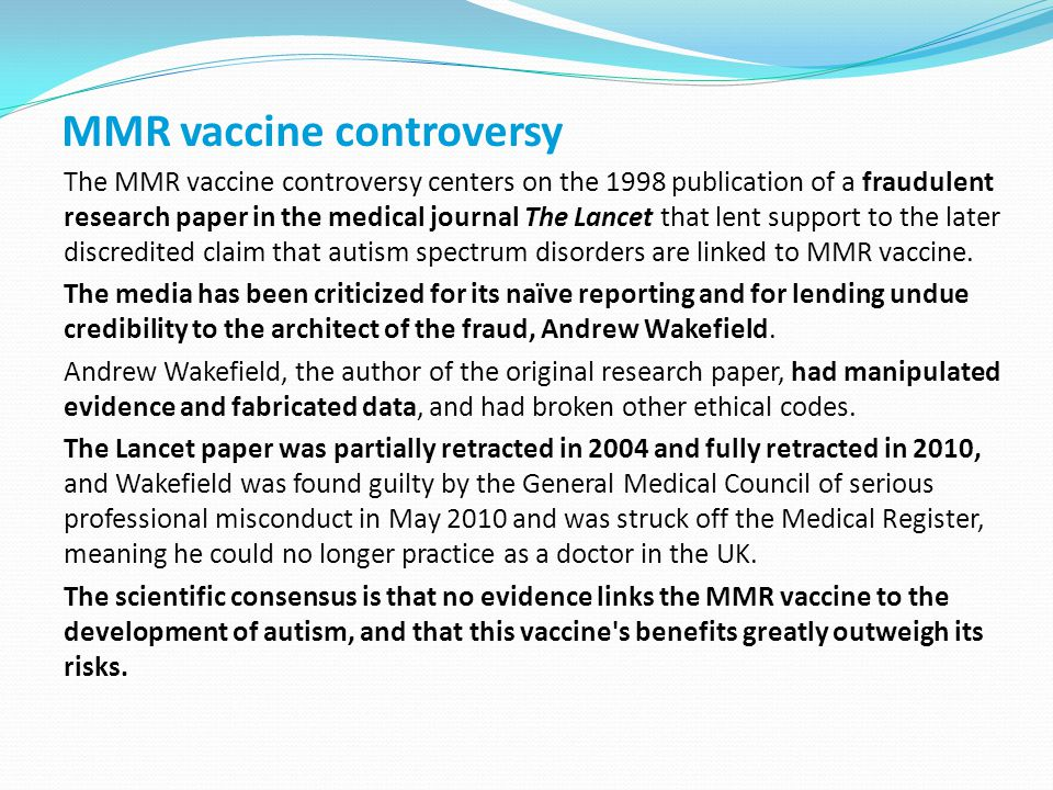 MMR vaccine controversy The MMR vaccine controversy centers on the 1998 publication of a fraudulent research paper in the medical journal The Lancet that lent support to the later discredited claim that autism spectrum disorders are linked to MMR vaccine.