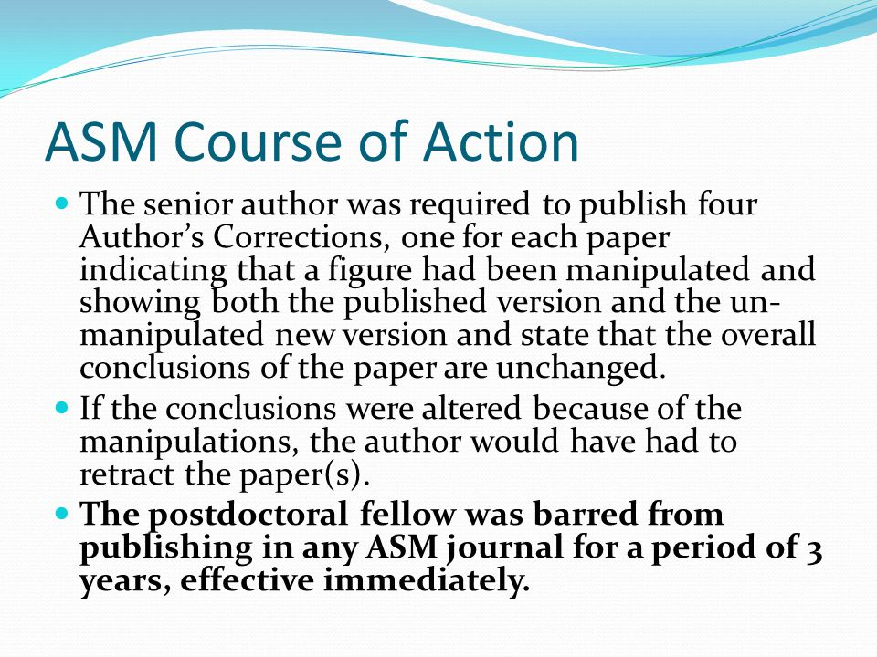 ASM Course of Action The senior author was required to publish four Author's Corrections, one for each paper indicating that a figure had been manipulated and showing both the published version and the un- manipulated new version and state that the overall conclusions of the paper are unchanged.