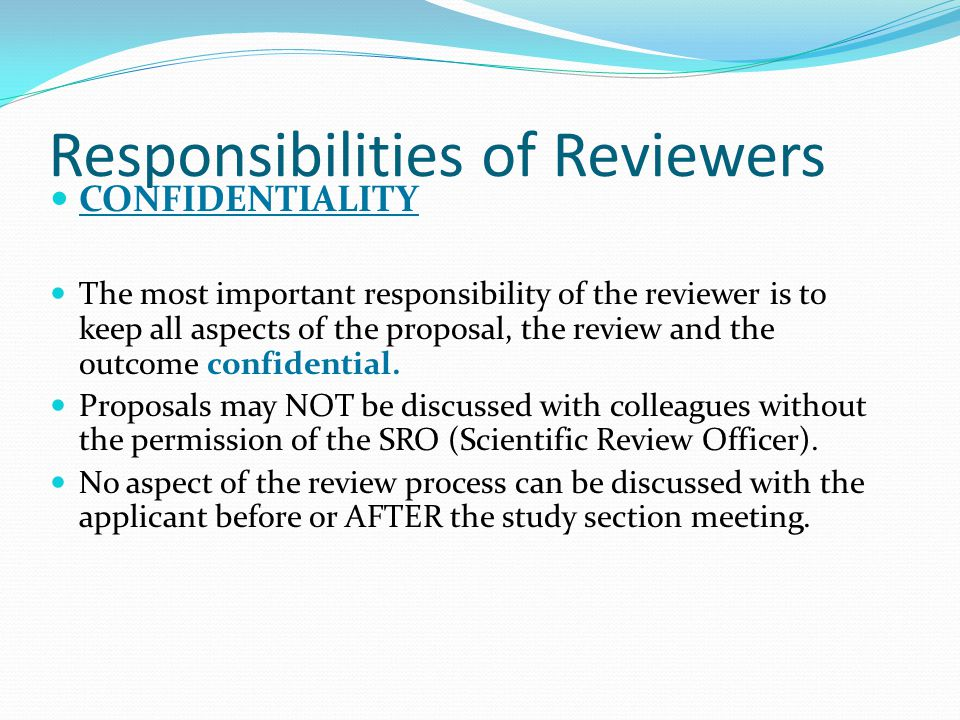 Responsibilities of Reviewers CONFIDENTIALITY The most important responsibility of the reviewer is to keep all aspects of the proposal, the review and the outcome confidential.